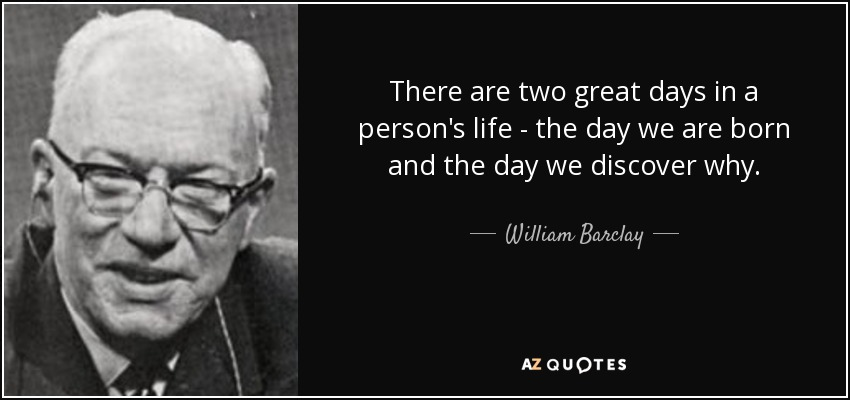 quote-there-are-two-great-days-in-a-person-s-life-the-day-we-are-born-and-the-day-we-discover-william-barclay-55-44-73.jpg